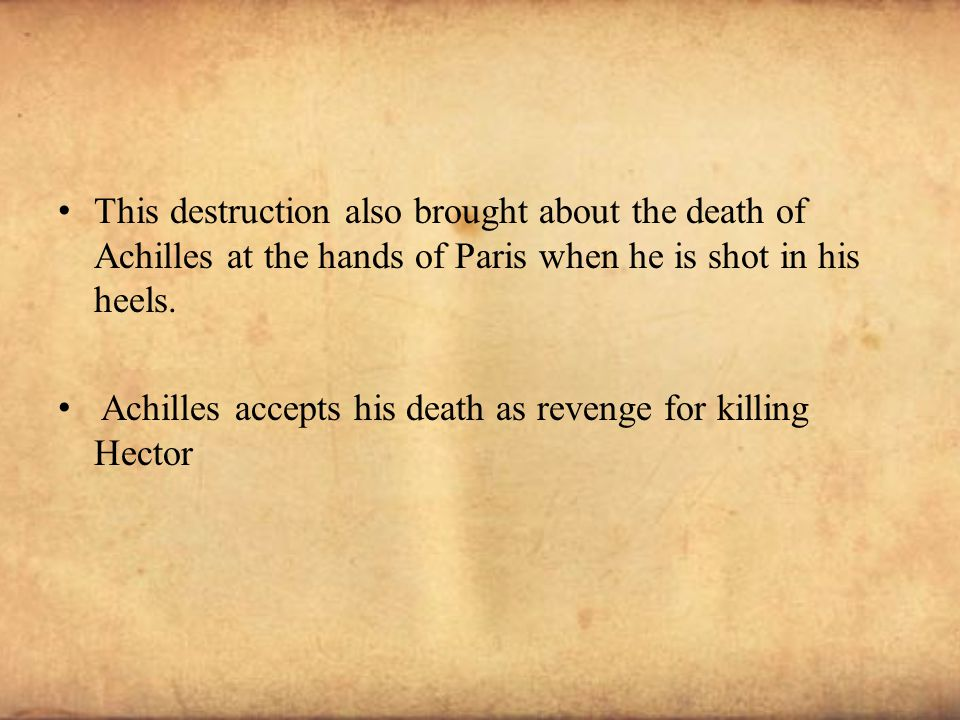This destruction also brought about the death of Achilles at the hands of Paris when he is shot in his heels. Achilles accepts his death as revenge fo