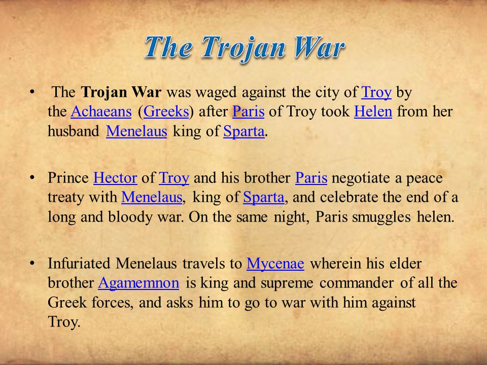 The Trojan War was waged against the city of Troy by the Achaeans (Greeks) after Paris of Troy took Helen from her husband Menelaus king of Sparta. Tr