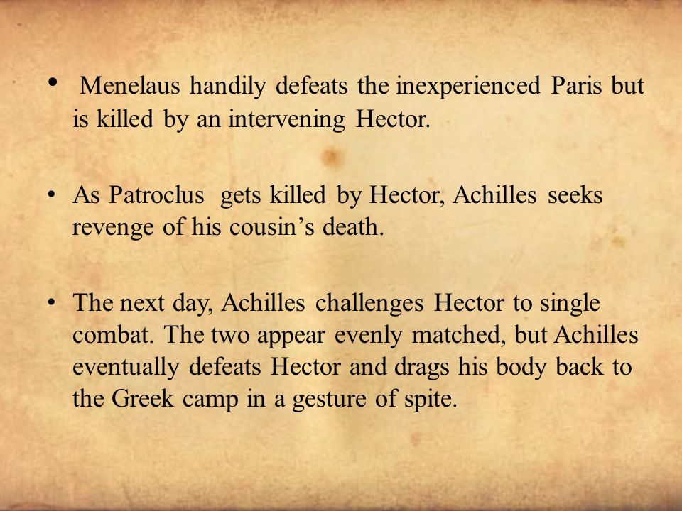 Menelaus handily defeats the inexperienced Paris but is killed by an intervening Hector. As Patroclus gets killed by Hector, Achilles seeks revenge of