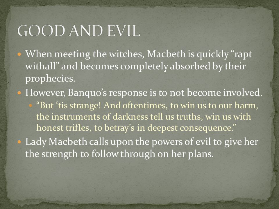 """When meeting the witches, Macbeth is quickly """"rapt withall"""" and becomes completely absorbed by their prophecies. However, Banquo's response is to not"""