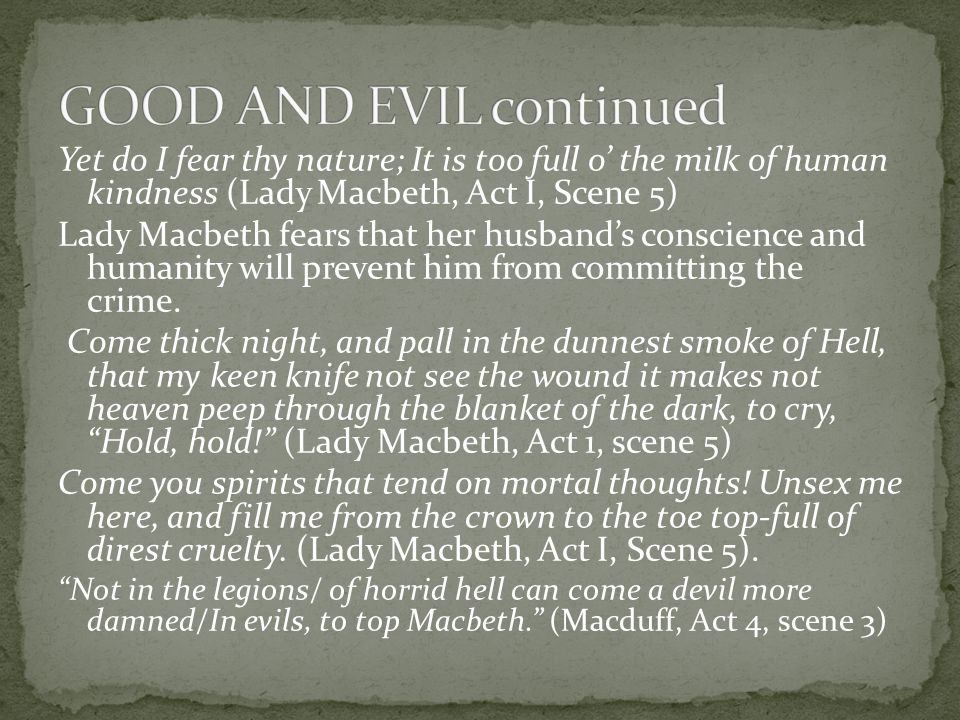 Yet do I fear thy nature; It is too full o' the milk of human kindness (Lady Macbeth, Act I, Scene 5) Lady Macbeth fears that her husband's conscience
