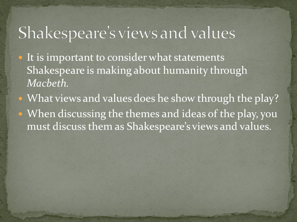 It is important to consider what statements Shakespeare is making about humanity through Macbeth. What views and values does he show through the play?