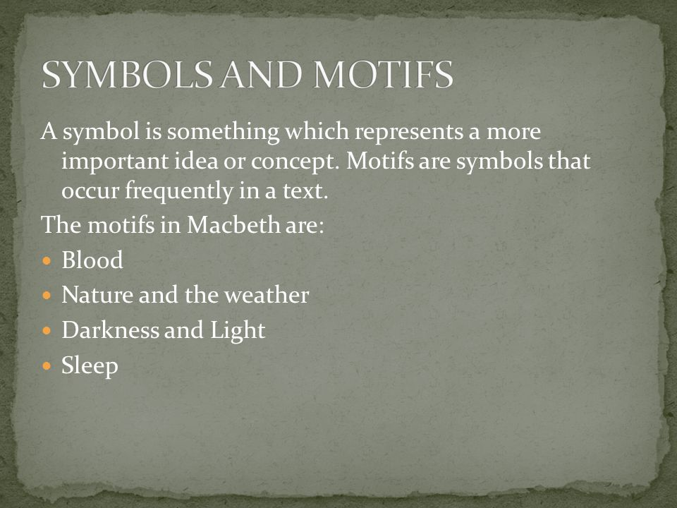 A symbol is something which represents a more important idea or concept. Motifs are symbols that occur frequently in a text. The motifs in Macbeth are