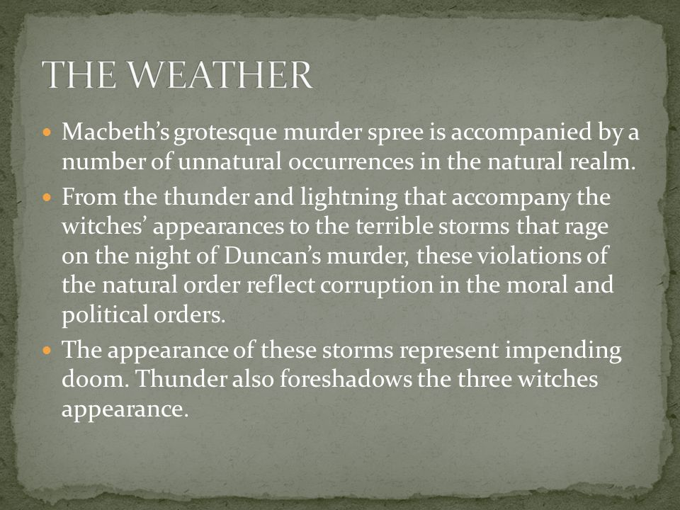 Macbeth's grotesque murder spree is accompanied by a number of unnatural occurrences in the natural realm. From the thunder and lightning that accompa
