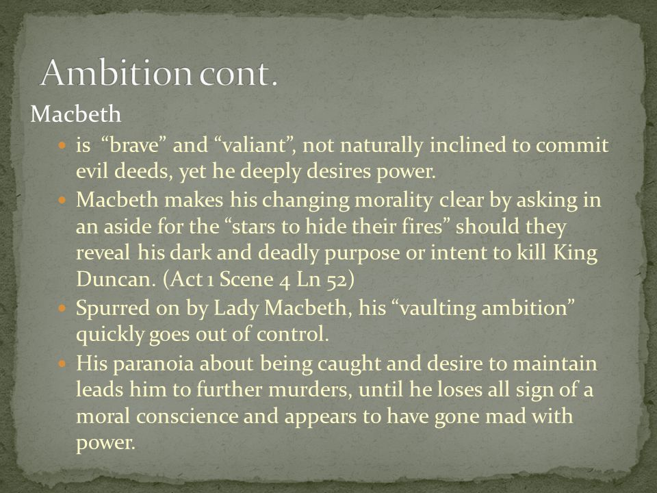 """Macbeth is """"brave"""" and """"valiant"""", not naturally inclined to commit evil deeds, yet he deeply desires power. Macbeth makes his changing morality clear"""