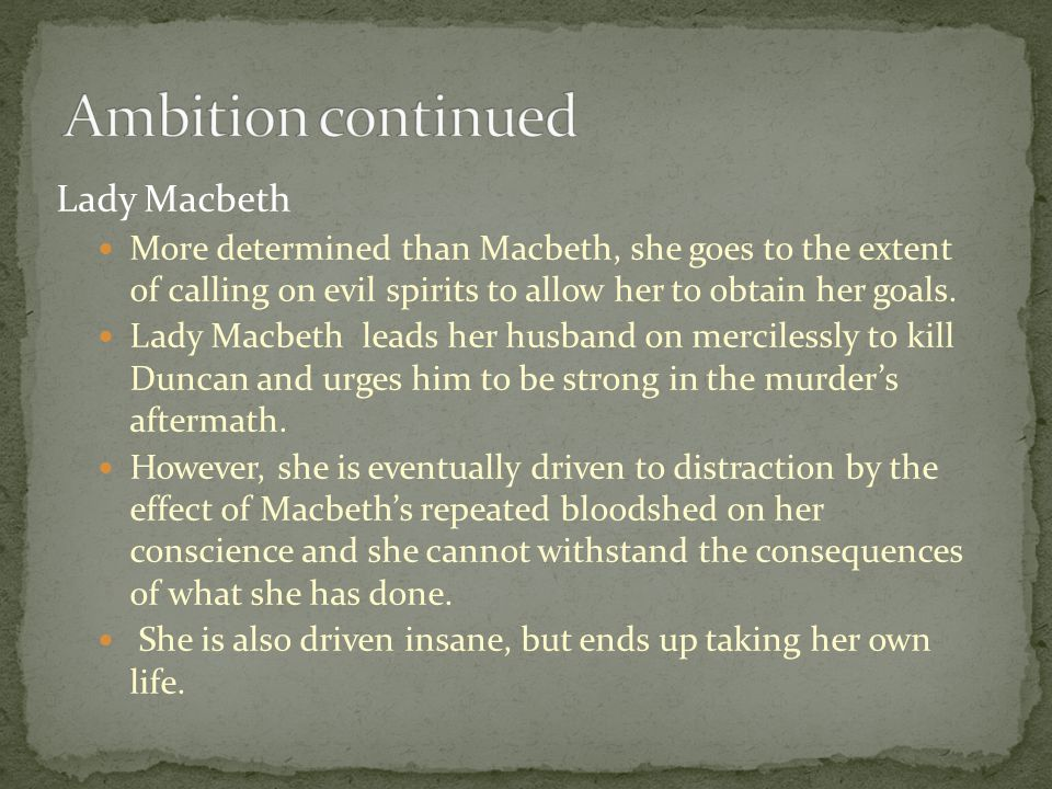 Lady Macbeth More determined than Macbeth, she goes to the extent of calling on evil spirits to allow her to obtain her goals. Lady Macbeth leads her