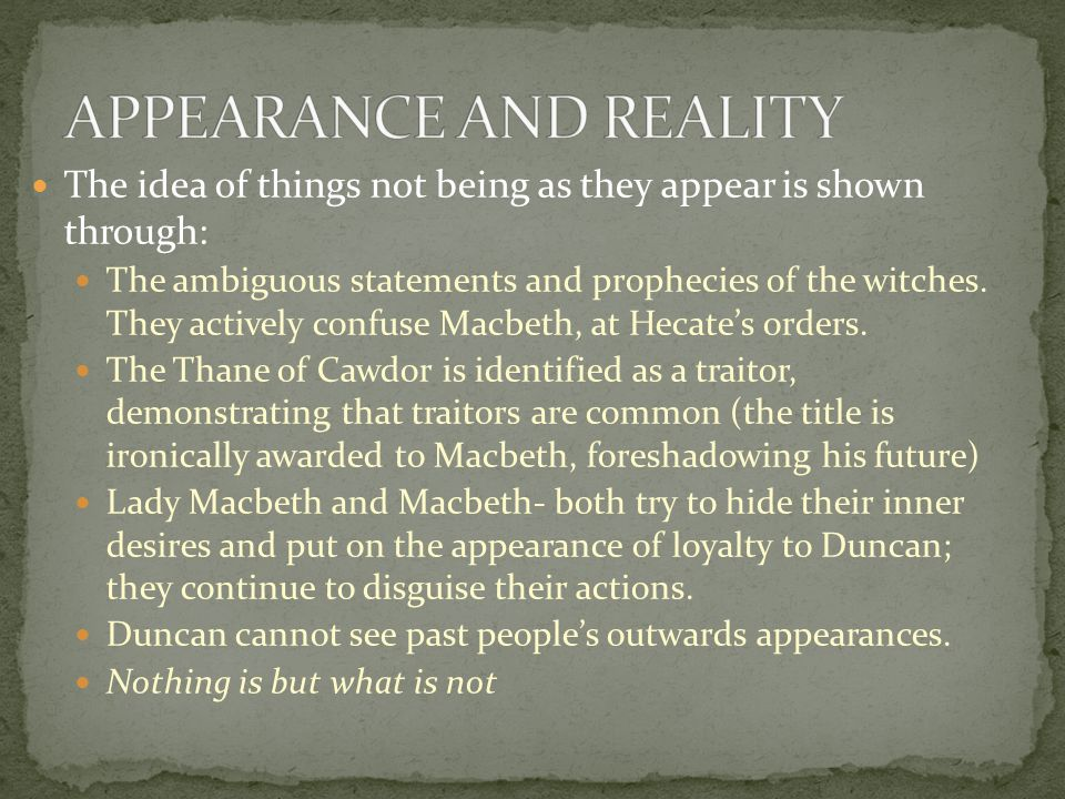The idea of things not being as they appear is shown through: The ambiguous statements and prophecies of the witches. They actively confuse Macbeth, a