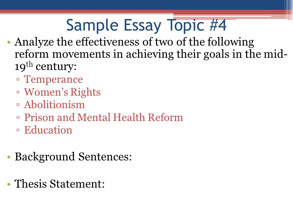 Sample Essay Topic #4 Analyze the effectiveness of two of the following reform movements in achieving their goals in the mid- 19 th century: ▫Temperan