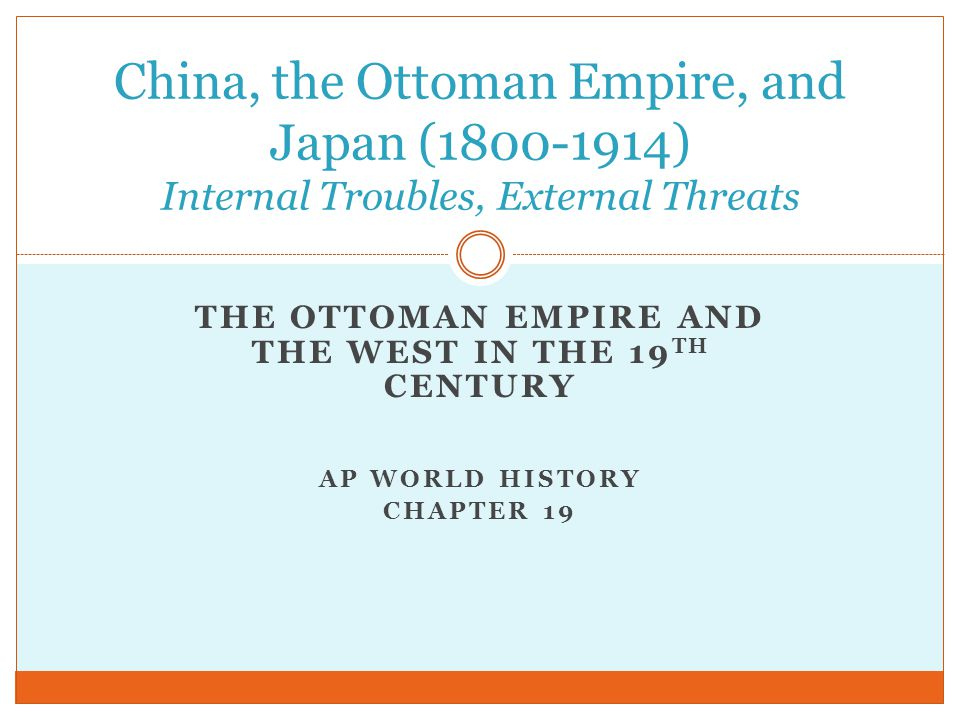 THE OTTOMAN EMPIRE AND THE WEST IN THE 19 TH CENTURY AP WORLD HISTORY CHAPTER 19 China, the Ottoman Empire, and Japan (1800-1914) Internal Troubles, E