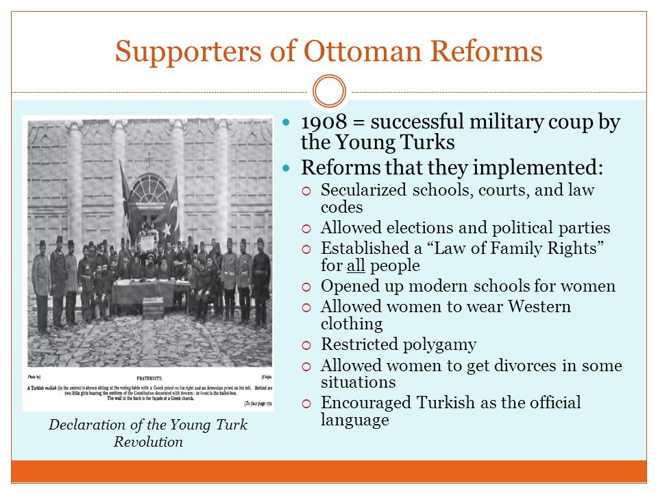 Supporters of Ottoman Reforms 1908 = successful military coup by the Young Turks Reforms that they implemented:  Secularized schools, courts, and law