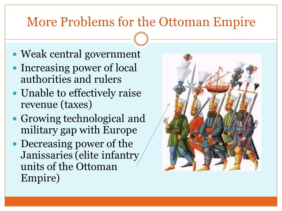 More Problems for the Ottoman Empire Weak central government Increasing power of local authorities and rulers Unable to effectively raise revenue (tax