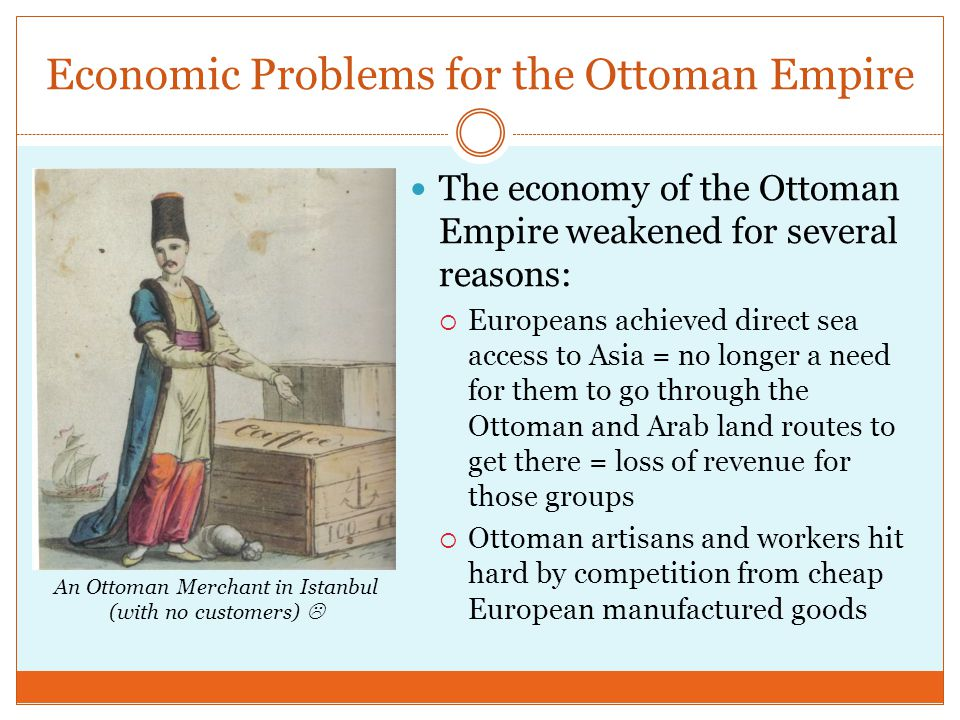 Economic Problems for the Ottoman Empire The economy of the Ottoman Empire weakened for several reasons:  Europeans achieved direct sea access to Asi