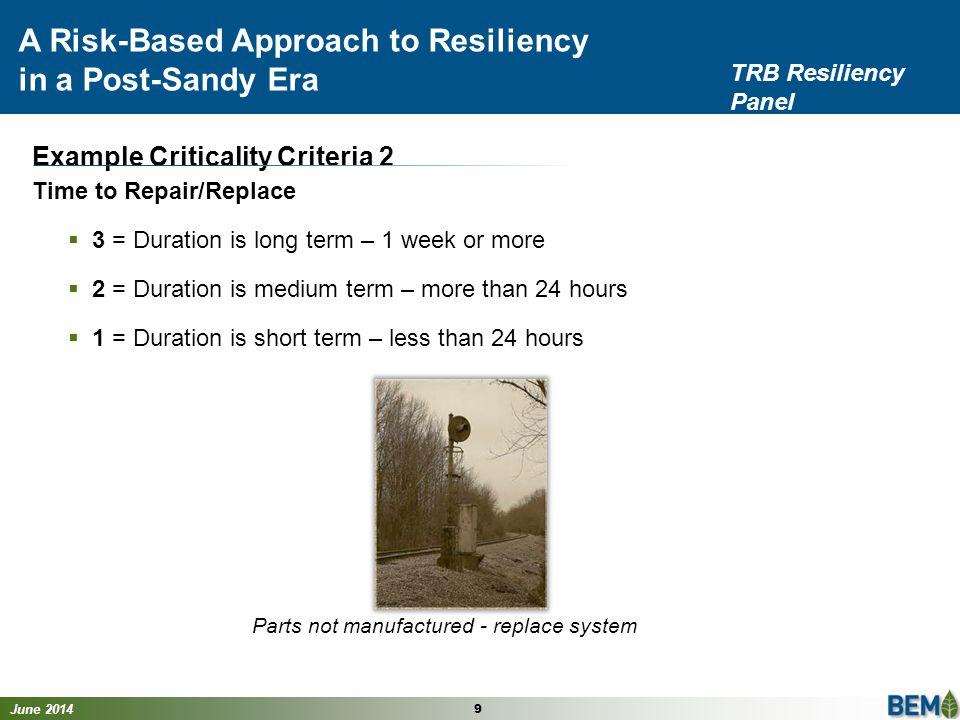June 2014 9 A Risk-Based Approach to Resiliency in a Post-Sandy Era TRB Resiliency Panel Example Criticality Criteria 2 Time to Repair/Replace  3 = Duration is long term – 1 week or more  2 = Duration is medium term – more than 24 hours  1 = Duration is short term – less than 24 hours Parts not manufactured - replace system