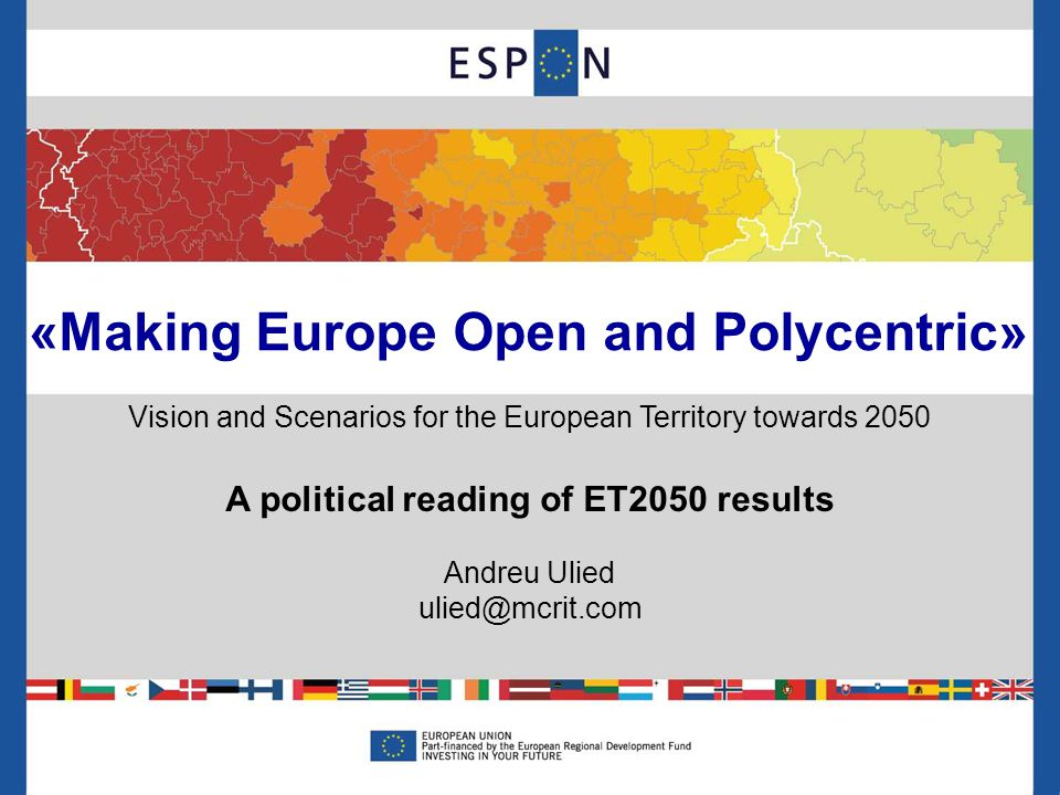 «Making Europe Open and Polycentric» Vision and Scenarios for the European Territory towards 2050 A political reading of ET2050 results Andreu Ulied ulied@mcrit.com