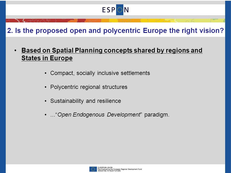 Based on Spatial Planning concepts shared by regions and States in Europe Compact, socially inclusive settlements Polycentric regional structures Sustainability and resilience... Open Endogenous Development paradigm.