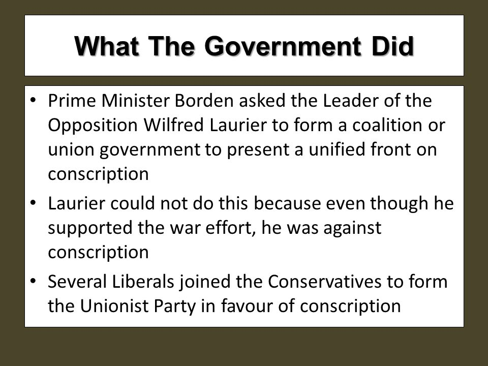 What The Government Did Prime Minister Borden asked the Leader of the Opposition Wilfred Laurier to form a coalition or union government to present a unified front on conscription Laurier could not do this because even though he supported the war effort, he was against conscription Several Liberals joined the Conservatives to form the Unionist Party in favour of conscription