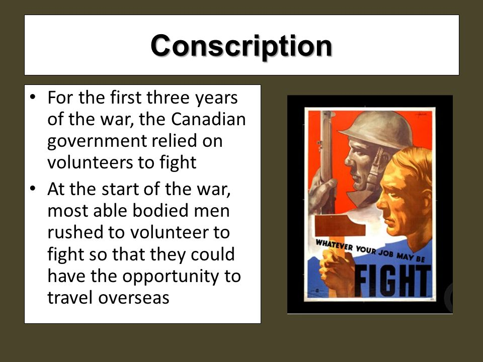 Conscription For the first three years of the war, the Canadian government relied on volunteers to fight At the start of the war, most able bodied men rushed to volunteer to fight so that they could have the opportunity to travel overseas
