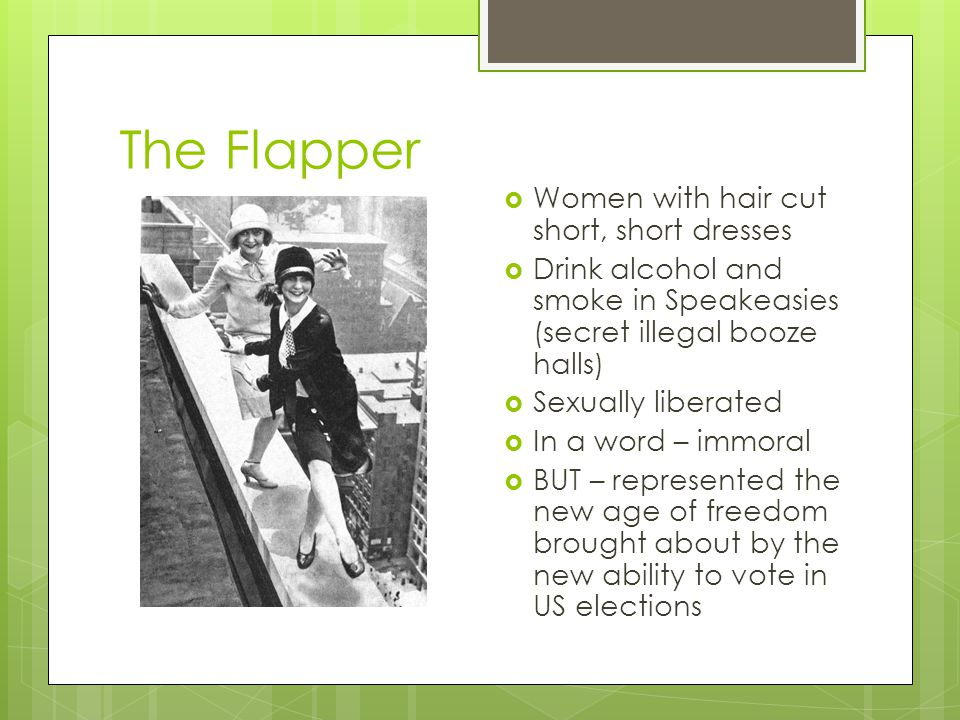 The Flapper  Women with hair cut short, short dresses  Drink alcohol and smoke in Speakeasies (secret illegal booze halls)  Sexually liberated  In a word – immoral  BUT – represented the new age of freedom brought about by the new ability to vote in US elections