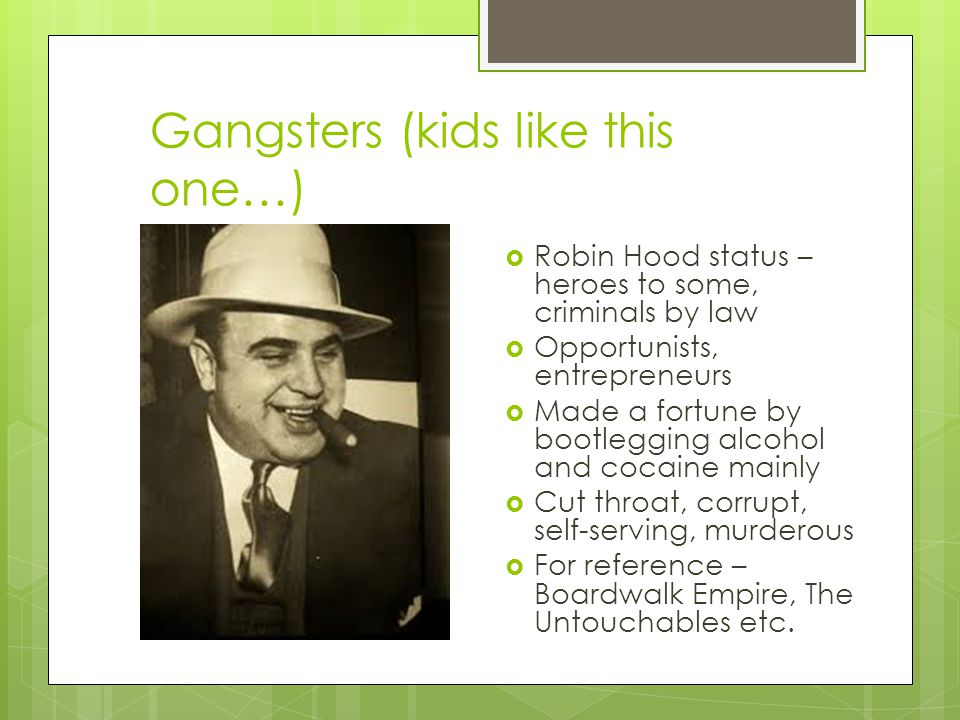 Gangsters (kids like this one…)  Robin Hood status – heroes to some, criminals by law  Opportunists, entrepreneurs  Made a fortune by bootlegging alcohol and cocaine mainly  Cut throat, corrupt, self-serving, murderous  For reference – Boardwalk Empire, The Untouchables etc.