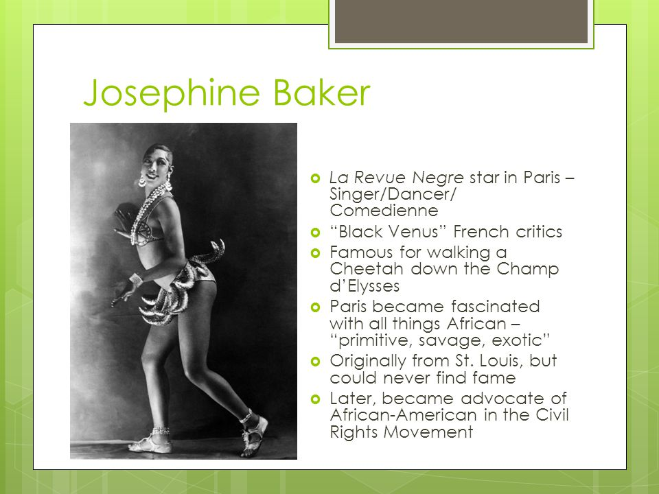 Josephine Baker  La Revue Negre star in Paris – Singer/Dancer/ Comedienne  Black Venus French critics  Famous for walking a Cheetah down the Champ d'Elysses  Paris became fascinated with all things African – primitive, savage, exotic  Originally from St.