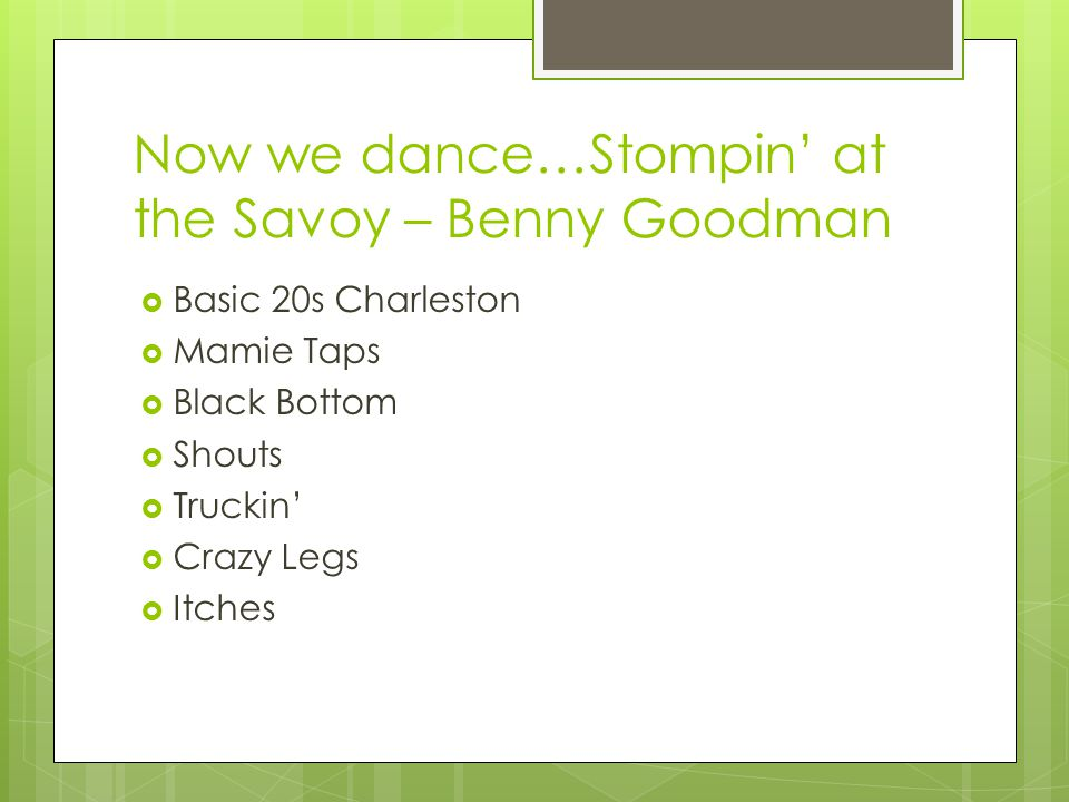 Now we dance…Stompin' at the Savoy – Benny Goodman  Basic 20s Charleston  Mamie Taps  Black Bottom  Shouts  Truckin'  Crazy Legs  Itches