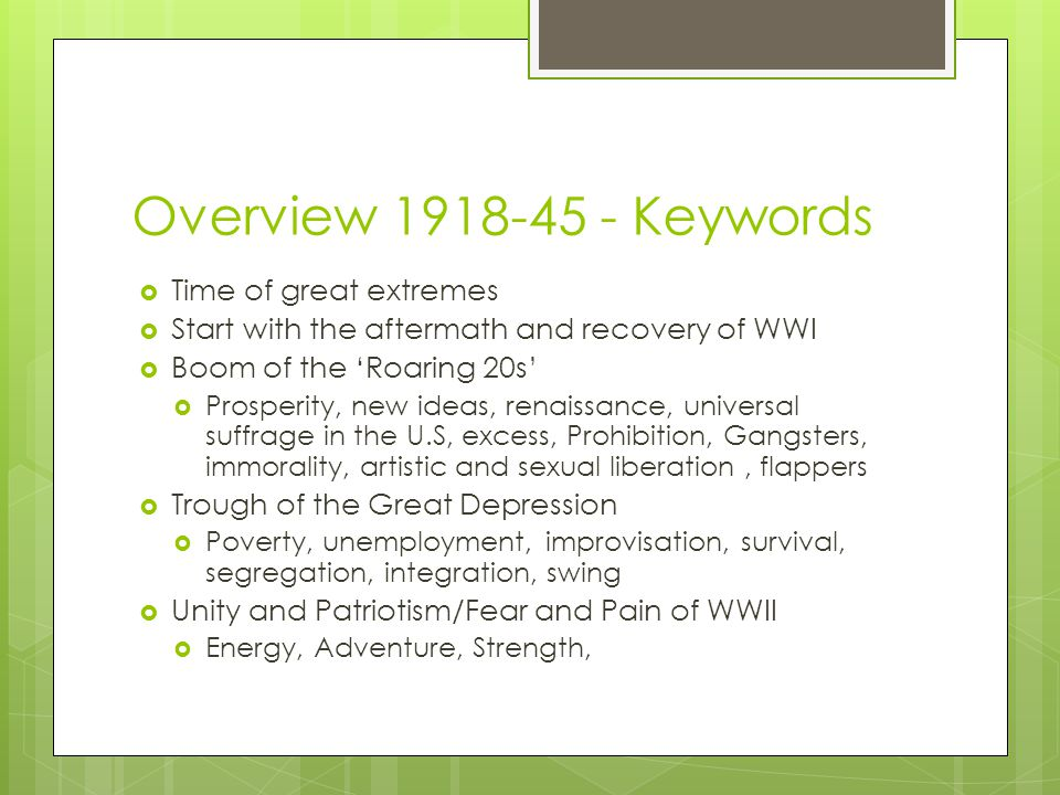 Overview 1918-45 - Keywords  Time of great extremes  Start with the aftermath and recovery of WWI  Boom of the 'Roaring 20s'  Prosperity, new ideas, renaissance, universal suffrage in the U.S, excess, Prohibition, Gangsters, immorality, artistic and sexual liberation, flappers  Trough of the Great Depression  Poverty, unemployment, improvisation, survival, segregation, integration, swing  Unity and Patriotism/Fear and Pain of WWII  Energy, Adventure, Strength,