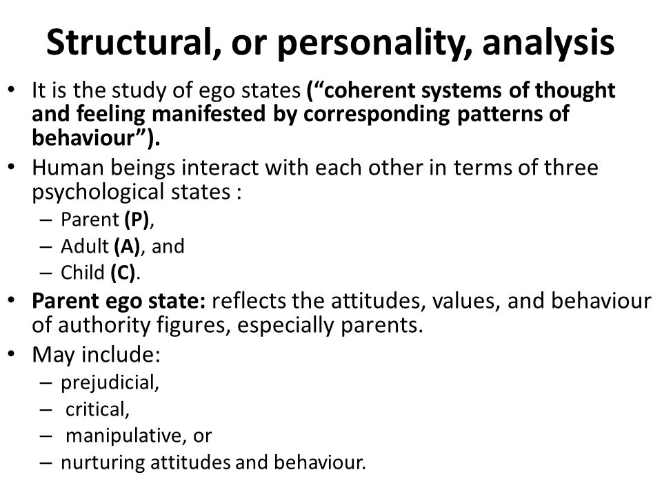 "Structural, or personality, analysis It is the study of ego states (""coherent systems of thought and feeling manifested by corresponding patterns of b"