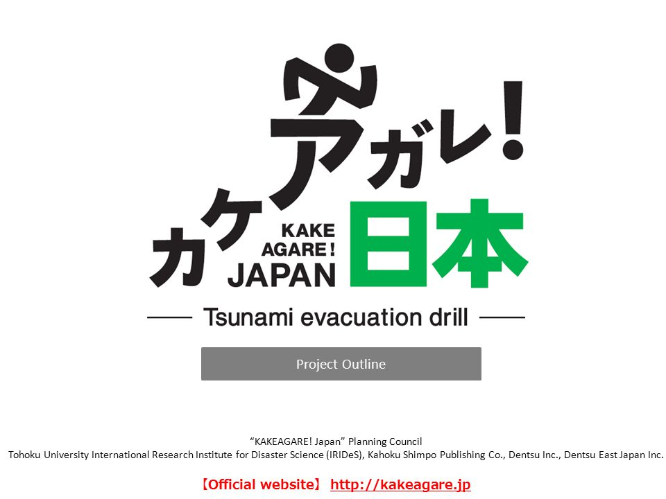 """Project Outline """"KAKEAGARE! Japan"""" Planning Council Tohoku University International Research Institute for Disaster Science (IRIDeS), Kahoku Shimpo Pu"""