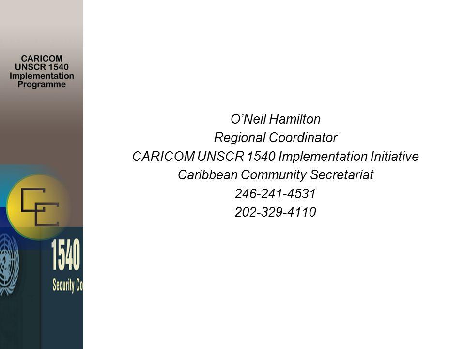 O'Neil Hamilton Regional Coordinator CARICOM UNSCR 1540 Implementation Initiative Caribbean Community Secretariat 246-241-4531 202-329-4110