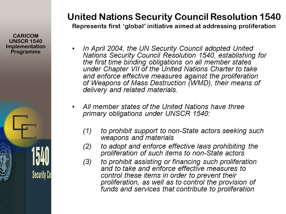 In April 2004, the UN Security Council adopted United Nations Security Council Resolution 1540, establishing for the first time binding obligations on all member states under Chapter VII of the United Nations Charter to take and enforce effective measures against the proliferation of Weapons of Mass Destruction (WMD), their means of delivery and related materials.