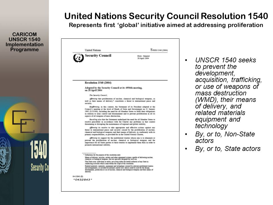 UNSCR 1540 seeks to prevent the development, acquisition, trafficking, or use of weapons of mass destruction (WMD), their means of delivery, and related materials equipment and technology By, or to, Non-State actors By, or to, State actors United Nations Security Council Resolution 1540 Represents first 'global' initiative aimed at addressing proliferation
