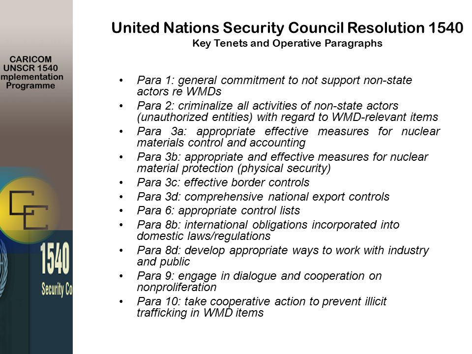 Para 1: general commitment to not support non-state actors re WMDs Para 2: criminalize all activities of non-state actors (unauthorized entities) with regard to WMD-relevant items Para 3a: appropriate effective measures for nuclear materials control and accounting Para 3b: appropriate and effective measures for nuclear material protection (physical security) Para 3c: effective border controls Para 3d: comprehensive national export controls Para 6: appropriate control lists Para 8b: international obligations incorporated into domestic laws/regulations Para 8d: develop appropriate ways to work with industry and public Para 9: engage in dialogue and cooperation on nonproliferation Para 10: take cooperative action to prevent illicit trafficking in WMD items United Nations Security Council Resolution 1540 Key Tenets and Operative Paragraphs