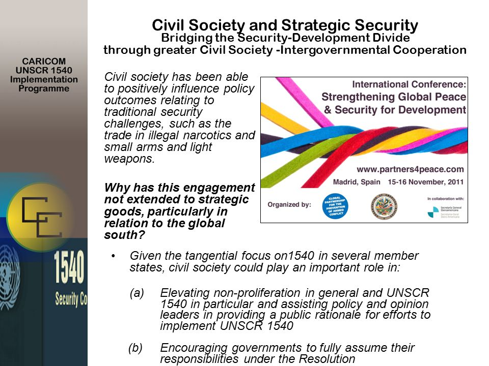 Given the tangential focus on1540 in several member states, civil society could play an important role in: (a)Elevating non-proliferation in general and UNSCR 1540 in particular and assisting policy and opinion leaders in providing a public rationale for efforts to implement UNSCR 1540 (b)Encouraging governments to fully assume their responsibilities under the Resolution Civil Society and Strategic Security Bridging the Security-Development Divide through greater Civil Society -Intergovernmental Cooperation Civil society has been able to positively influence policy outcomes relating to traditional security challenges, such as the trade in illegal narcotics and small arms and light weapons.
