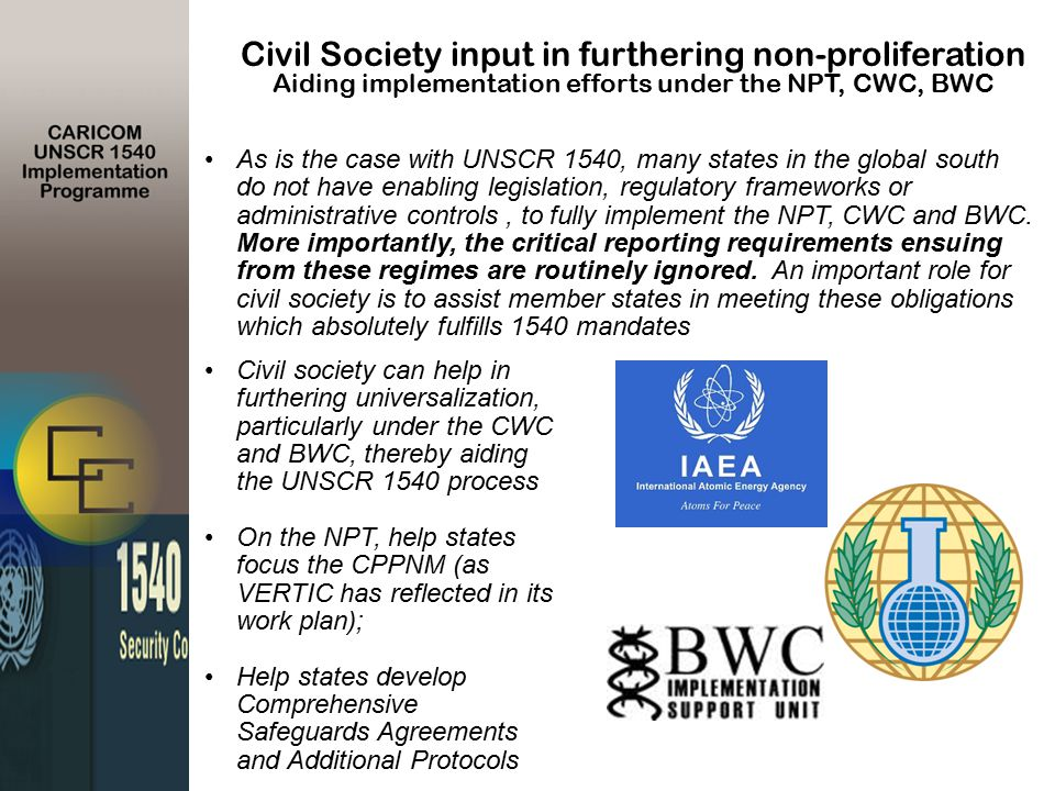 Civil Society input in furthering non-proliferation Aiding implementation efforts under the NPT, CWC, BWC As is the case with UNSCR 1540, many states in the global south do not have enabling legislation, regulatory frameworks or administrative controls, to fully implement the NPT, CWC and BWC.