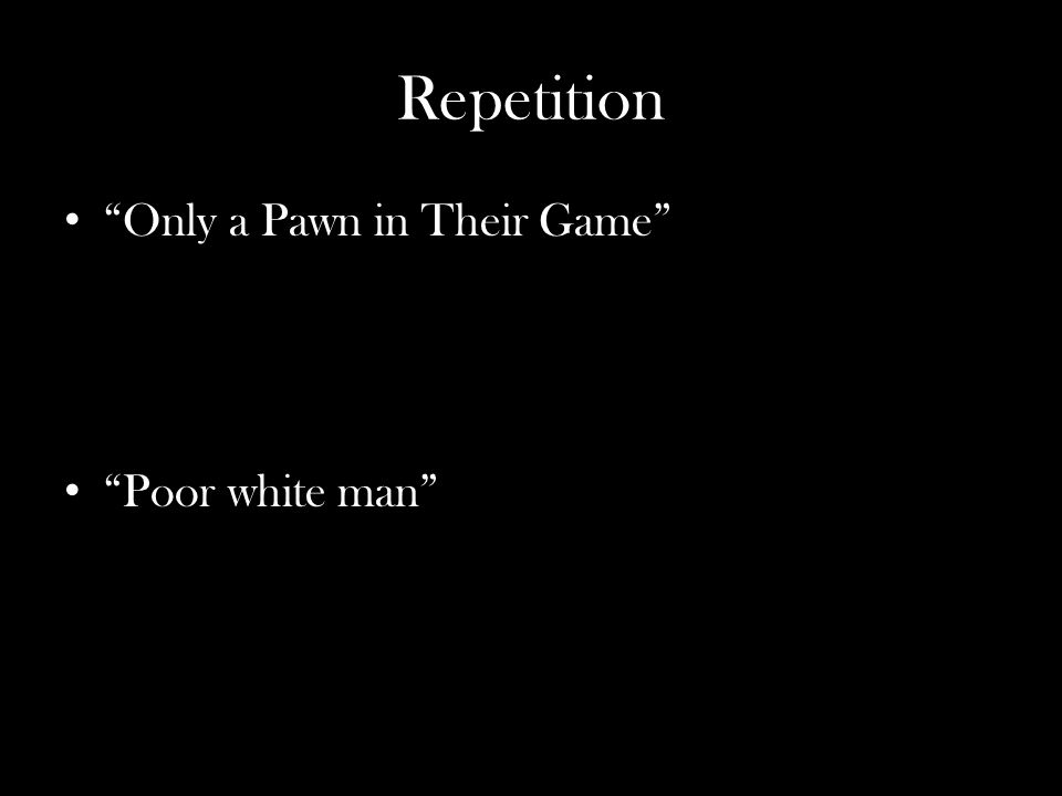 """Repetition """"Only a Pawn in Their Game"""" """"Poor white man"""""""