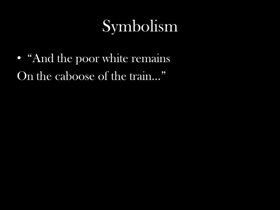 """Symbolism """"And the poor white remains On the caboose of the train…"""""""