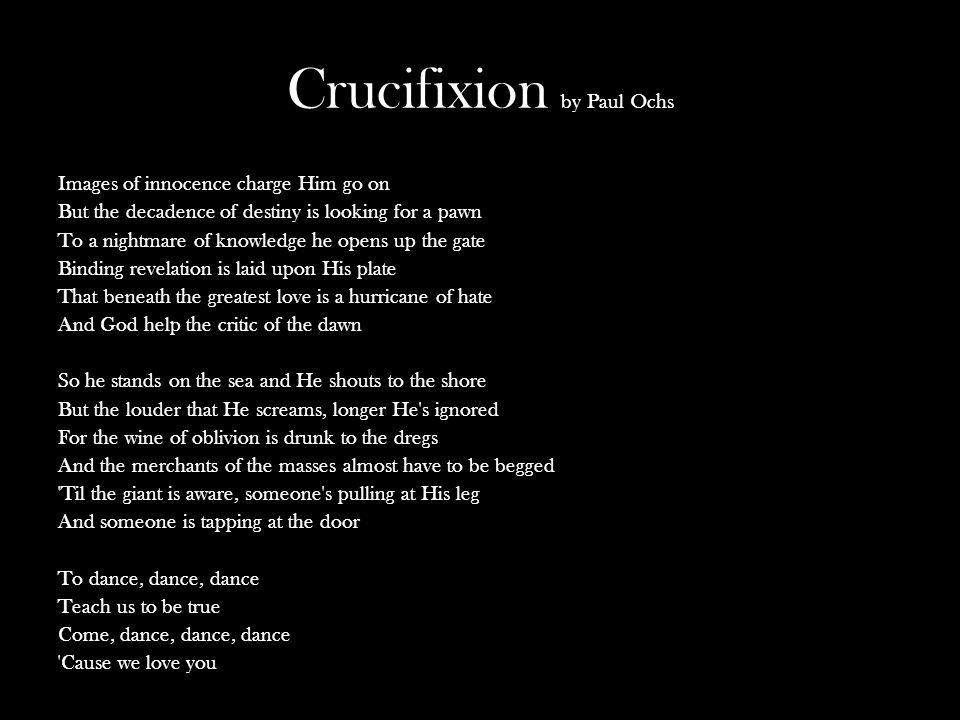 Crucifixion by Paul Ochs Images of innocence charge Him go on But the decadence of destiny is looking for a pawn To a nightmare of knowledge he opens