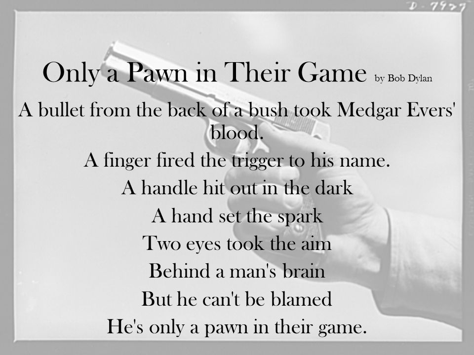 Only a Pawn in Their Game by Bob Dylan A bullet from the back of a bush took Medgar Evers' blood. A finger fired the trigger to his name. A handle hit