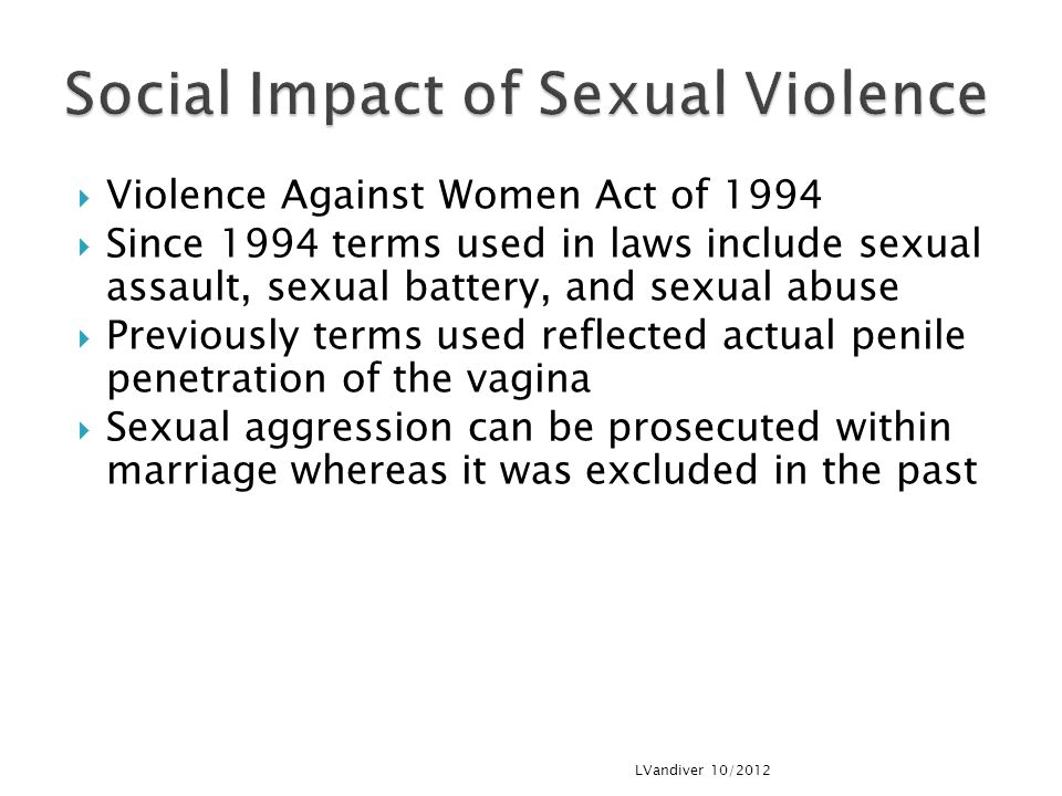  Violence Against Women Act of 1994  Since 1994 terms used in laws include sexual assault, sexual battery, and sexual abuse  Previously terms used reflected actual penile penetration of the vagina  Sexual aggression can be prosecuted within marriage whereas it was excluded in the past LVandiver 10/2012