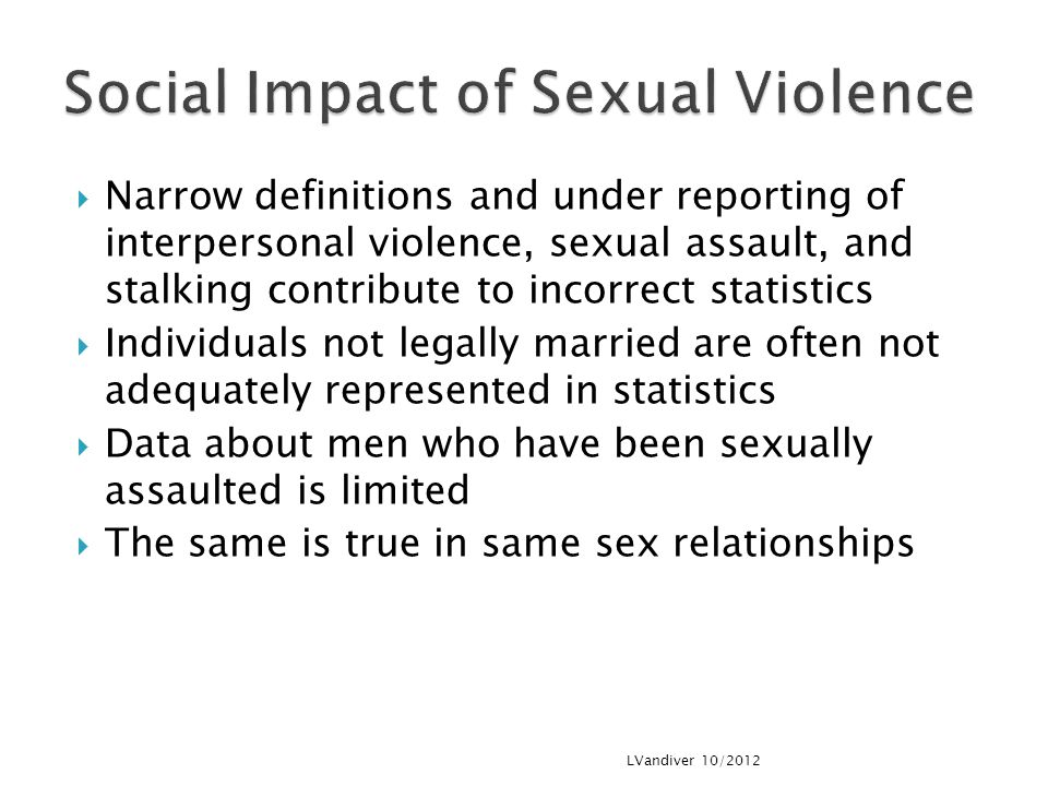  Narrow definitions and under reporting of interpersonal violence, sexual assault, and stalking contribute to incorrect statistics  Individuals not legally married are often not adequately represented in statistics  Data about men who have been sexually assaulted is limited  The same is true in same sex relationships LVandiver 10/2012