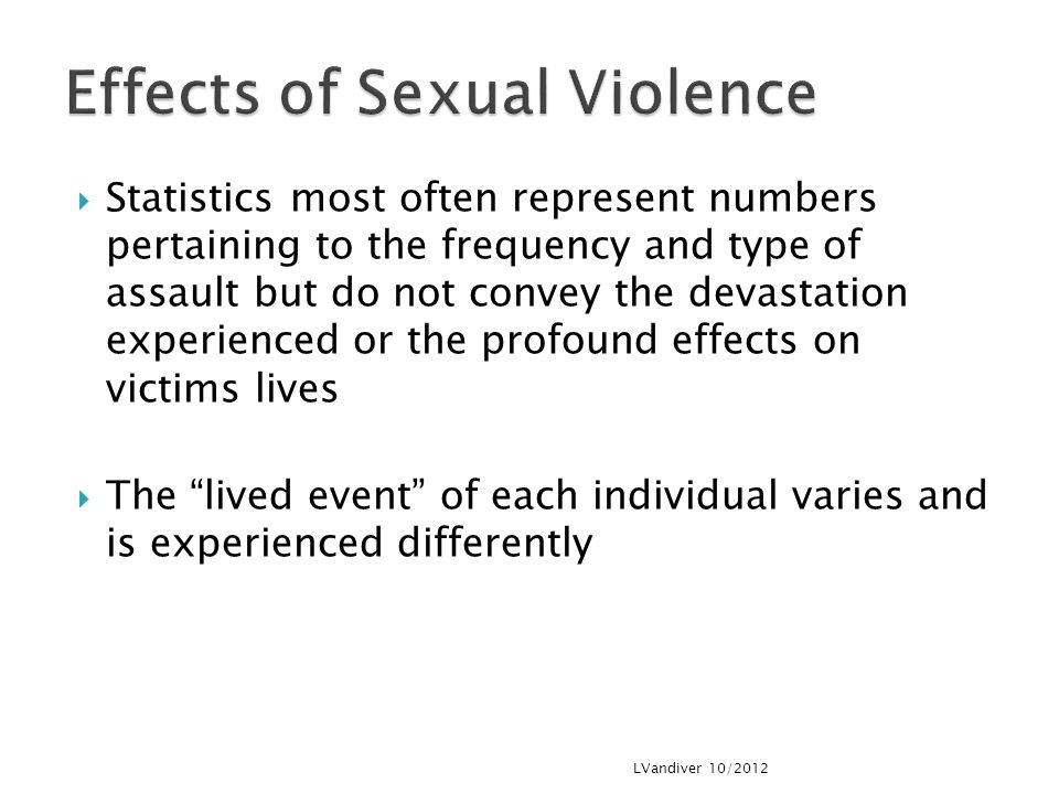  Statistics most often represent numbers pertaining to the frequency and type of assault but do not convey the devastation experienced or the profound effects on victims lives  The lived event of each individual varies and is experienced differently LVandiver 10/2012