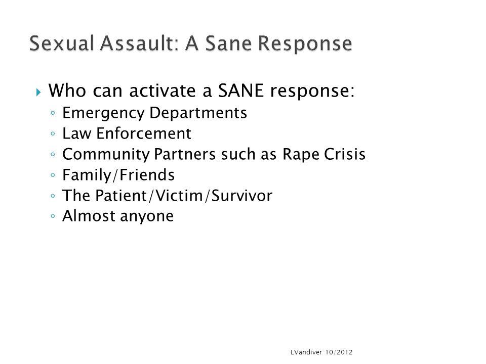  Who can activate a SANE response: ◦ Emergency Departments ◦ Law Enforcement ◦ Community Partners such as Rape Crisis ◦ Family/Friends ◦ The Patient/