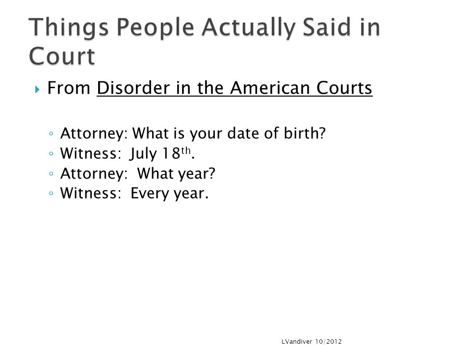  From Disorder in the American Courts ◦ Attorney: What is your date of birth.