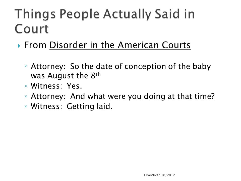  From Disorder in the American Courts ◦ Attorney: So the date of conception of the baby was August the 8 th ◦ Witness: Yes.
