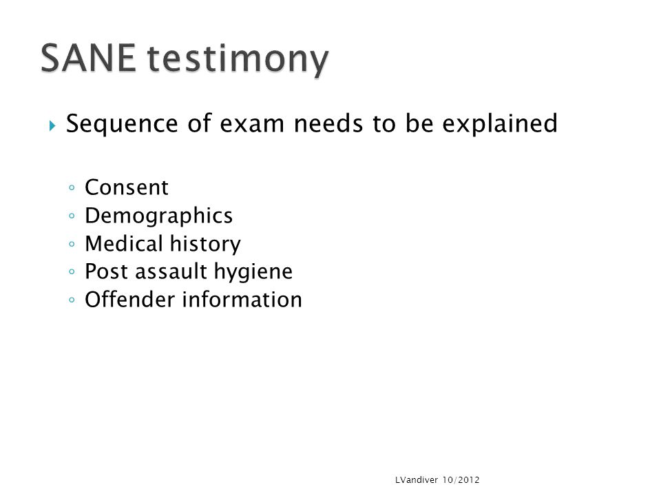  Sequence of exam needs to be explained ◦ Consent ◦ Demographics ◦ Medical history ◦ Post assault hygiene ◦ Offender information LVandiver 10/2012