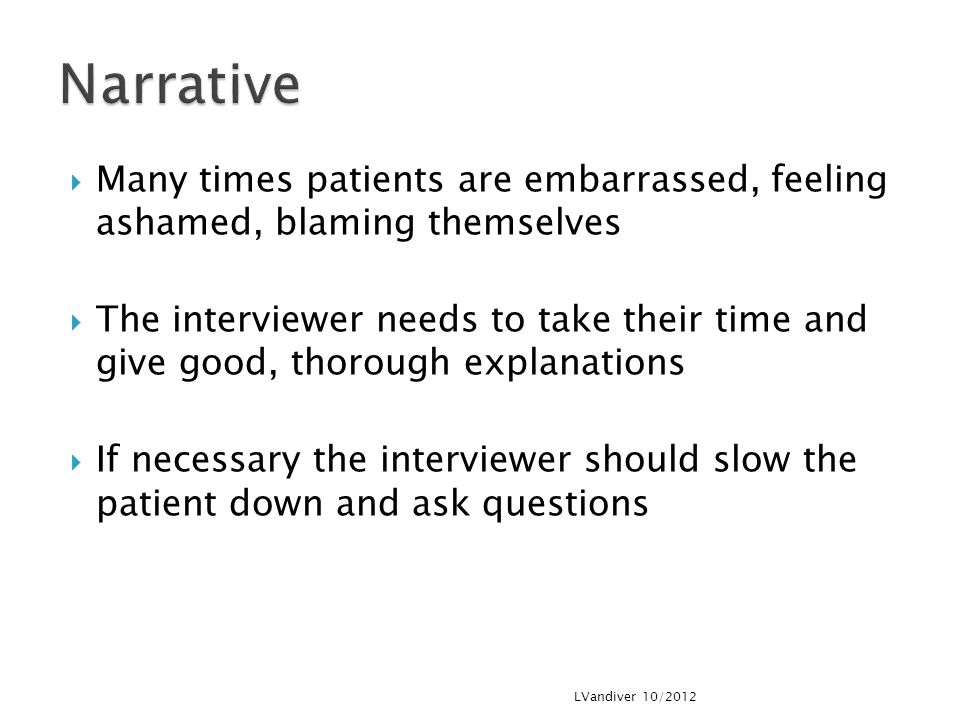  Many times patients are embarrassed, feeling ashamed, blaming themselves  The interviewer needs to take their time and give good, thorough explanations  If necessary the interviewer should slow the patient down and ask questions LVandiver 10/2012