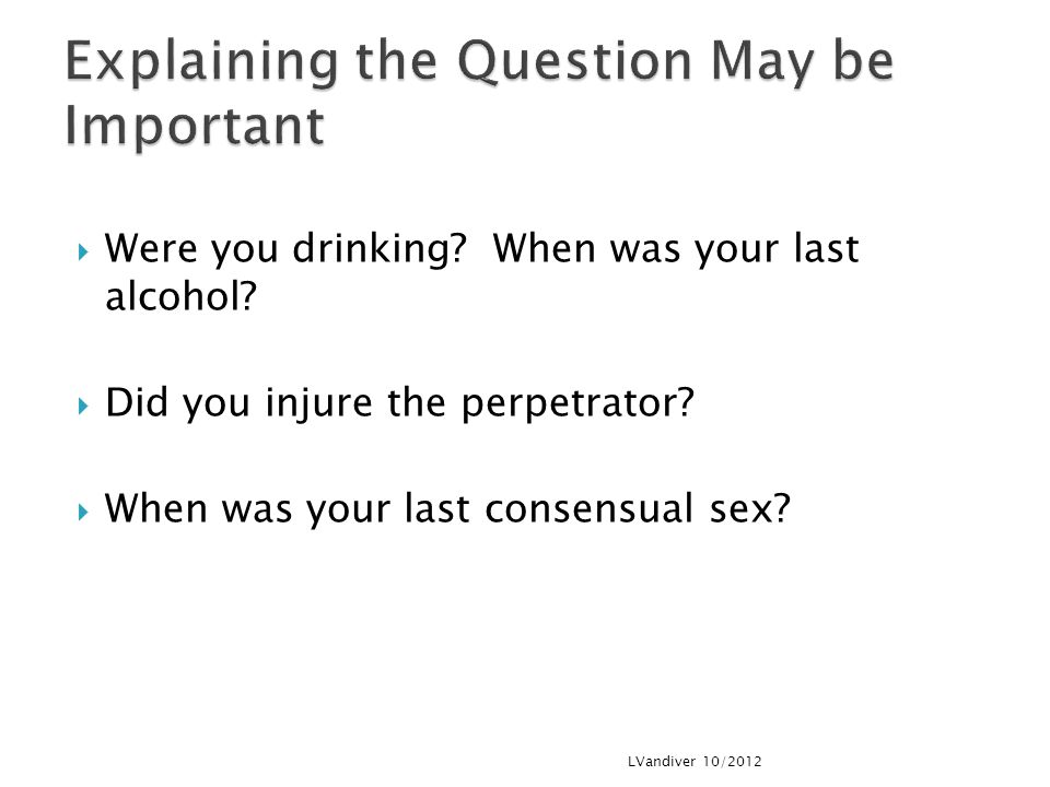  Were you drinking.When was your last alcohol.  Did you injure the perpetrator.