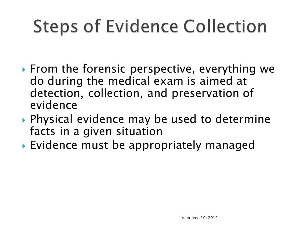  From the forensic perspective, everything we do during the medical exam is aimed at detection, collection, and preservation of evidence  Physical evidence may be used to determine facts in a given situation  Evidence must be appropriately managed LVandiver 10/2012