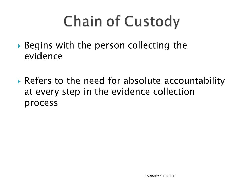  Begins with the person collecting the evidence  Refers to the need for absolute accountability at every step in the evidence collection process LVandiver 10/2012