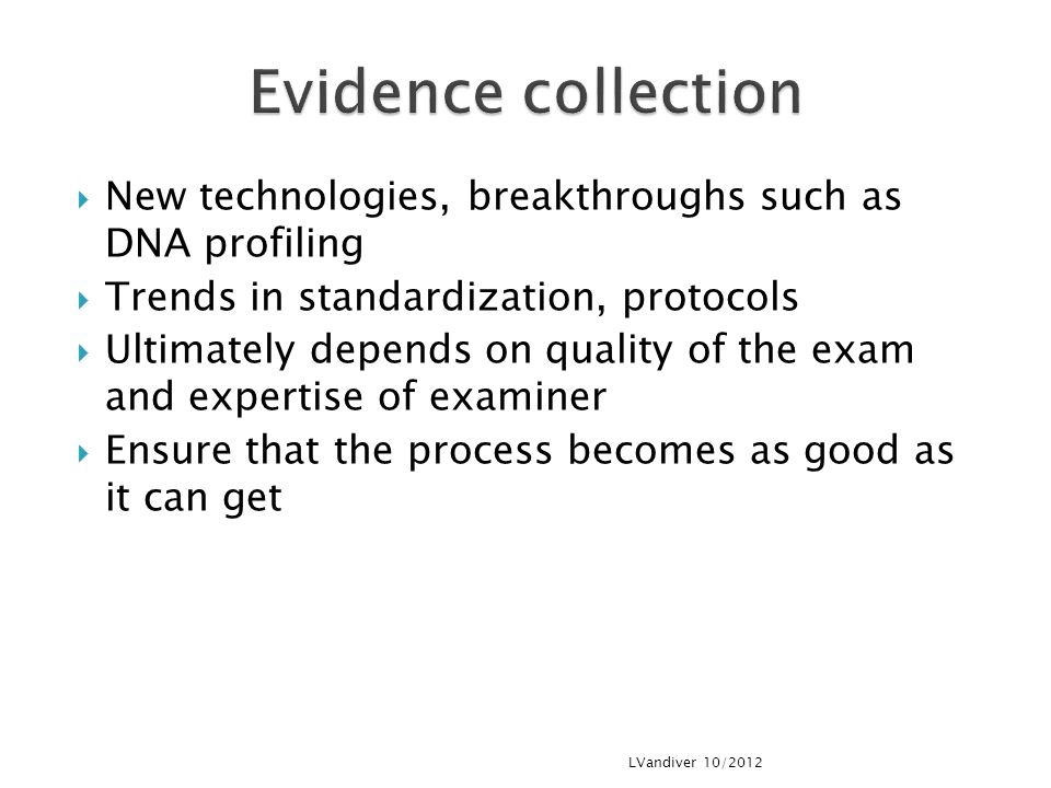  New technologies, breakthroughs such as DNA profiling  Trends in standardization, protocols  Ultimately depends on quality of the exam and expertise of examiner  Ensure that the process becomes as good as it can get LVandiver 10/2012